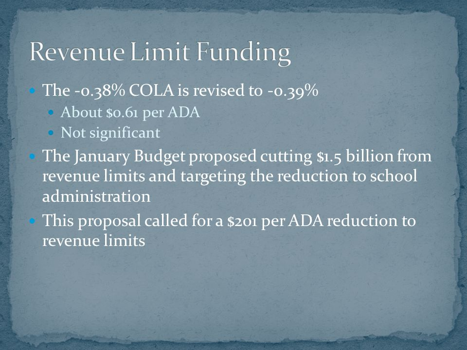 May Revision drops the nature of the cut, allowing for local discretion in how the cut will be implemented The $1.5 billion cut remains DOF is considering a 3.85% reduction to each district's un-deficited base revenue limit This reduction could range from $225 to $280 per ADA, a change from $201 per ADA Could result in an additional $150,000 to $483,000 reduction to revenues to Ramona If the 3.85% is applied to the deficited revenue limit, the cut would be close to the original $201 per ADA