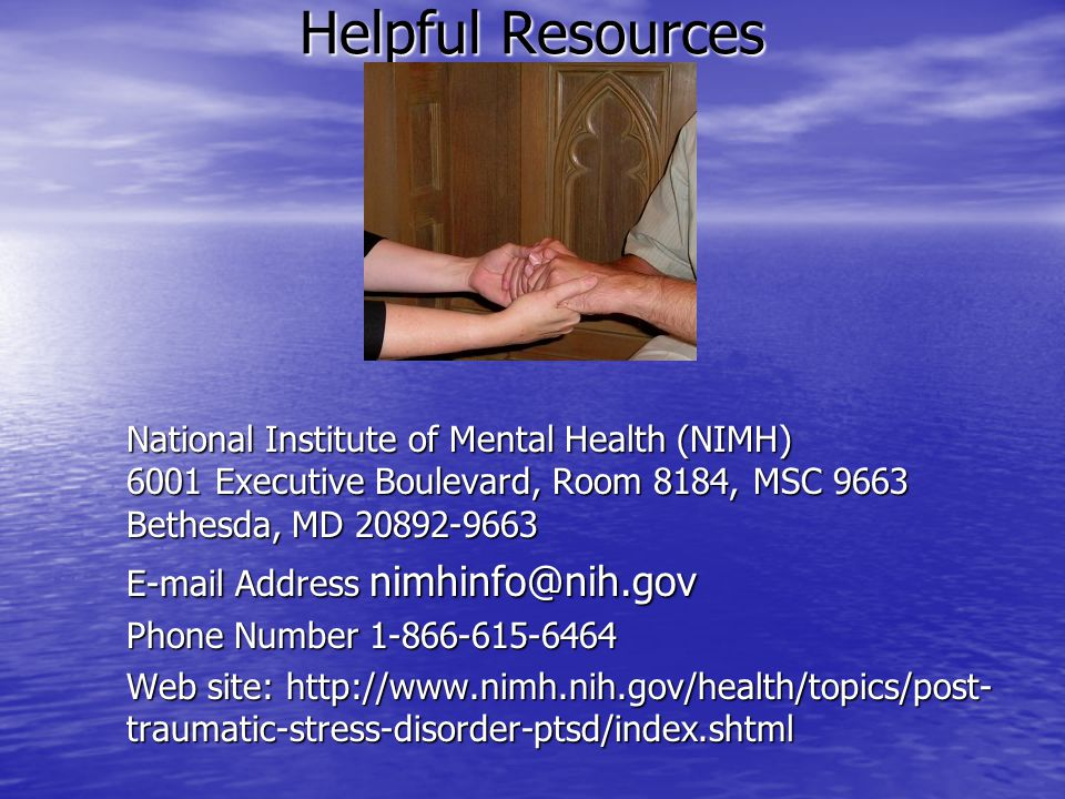 Helpful Resources National Center for Posttraumatic Stress Disorder EMAIL - ncptsd@va.gov Web site: http://www.ncptsd.va.gov/ncmain/index.jsp THE PTSD Information Line at (802) 296-6300 Mailing Address Books: When Something Feels Wrong: A Survival Guide About Abuse for Young People by Deanna S.
