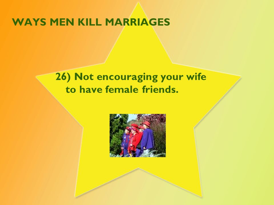 WAYS MEN KILL MARRIAGES 27) Talking/acting in a harsh, judgmental or angry manner.