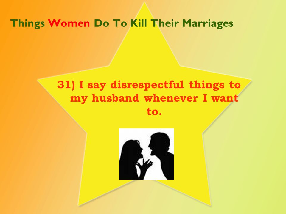 Things Women Do To Kill Their Marriages 32) I probably lecture or say way too much to my husband on many subjects.