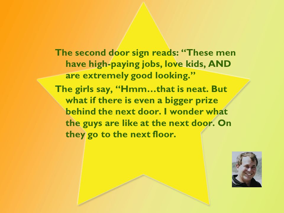On the 3 rd door, the sign reads: These men have high paying jobs, love kids, are extremely good looking AND help with housework. 'Wow', say the women, 'very tempting… After some discussion, they realize the men are getting even better with each door, so they wonder what is at the next door.