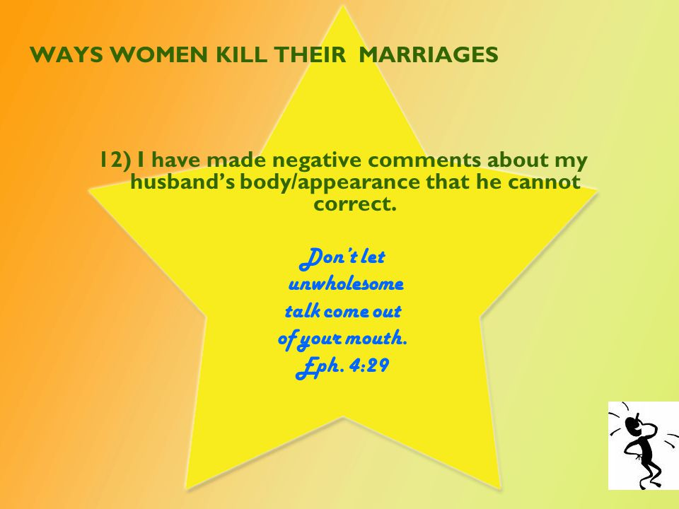 WAYS WOMEN KILL THEIR MARRIAGES 13) I have compared my husband to other men with better behavior and sensitivity.