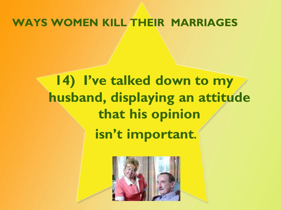 WAYS WOMEN KILL THEIR MARRIAGES 15) I blurt out hurtful comments to my husband when I am angry.