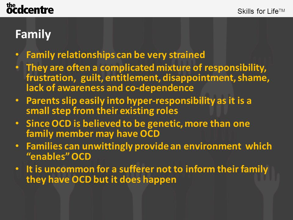 Skills for Life TM Family Family members are just as likely to make the first step towards finding help as the sufferer Family members can feel the heavy weight of obligation