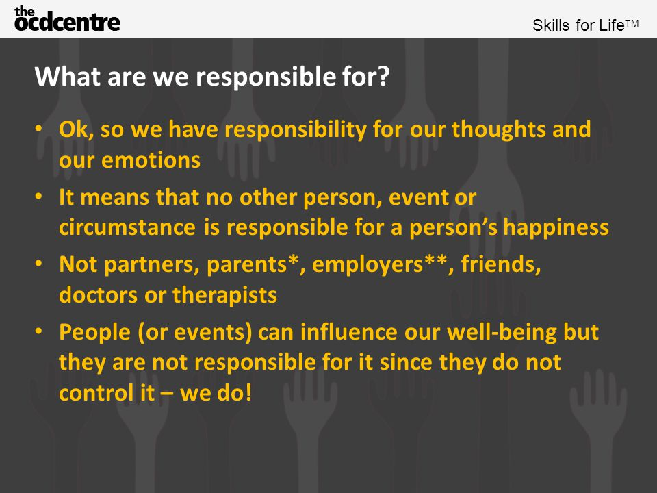 Skills for Life TM Examples of types of responsibility *parents of small children have an enhanced sense of responsibility towards their child however………They can influence, but not cause, the well-being of the child (as much as you might encourage a child not to put their fingers in the power sockets, you can't control another human being, and children tend to do just that.