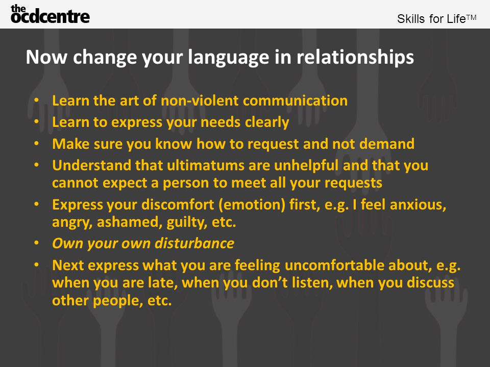 Skills for Life TM Now change your language in relationships This will help you identify your triggers Finally say why you are disturbed, e.g., because I wanted to spend more time with you, because I need to feel understood, because I worry that you care about them more than me So, for example: I feel angry when you are late because I like to spend as much time with you as possible instead of you make me angry when you are late Or, I feel anxious when you don't listen to me because I want to feel understood by you