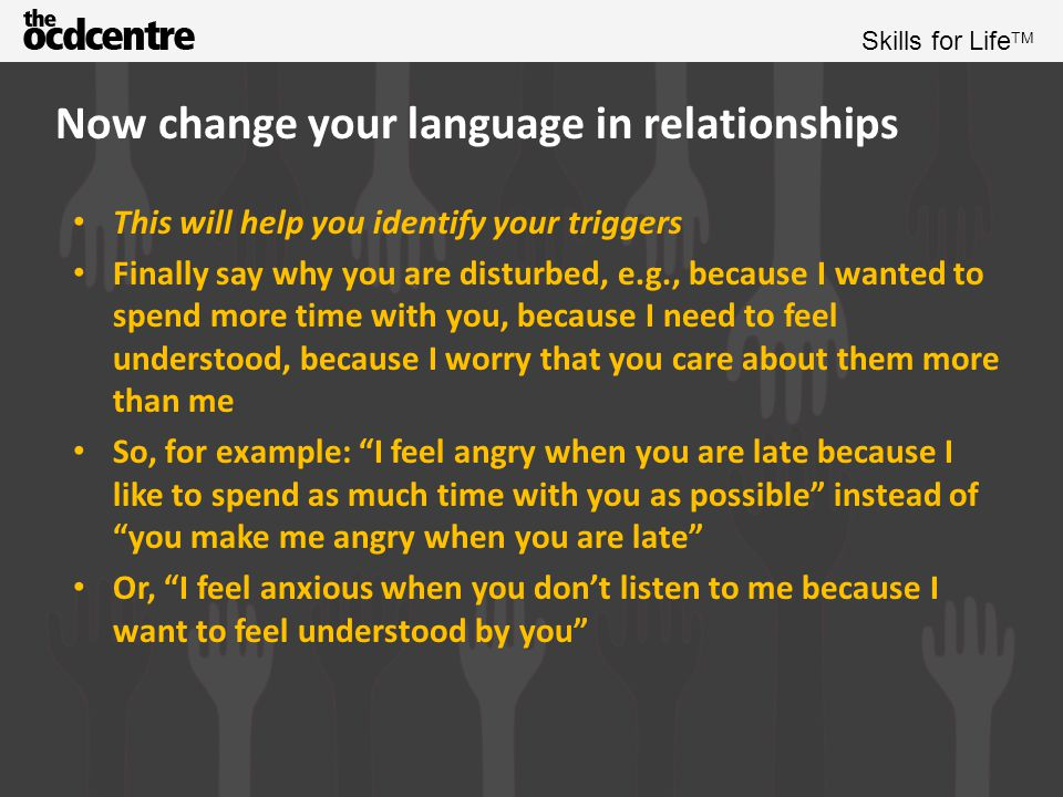 Skills for Life TM Now change your language in relationships You can then follow that up with a request Example, Do you think you could ring me if you know you are going to be late? , or Could I have your full attention for just 5 minutes to talk about this issue? This language creates a forum for discussion and a request rather than a confrontational attack which will lead to counter attack, withdrawal or defence Remember that the other person may decline the request, but you have at least asked in a way most likely to get your needs met People in relationships get disturbed when they feel their needs aren't being met