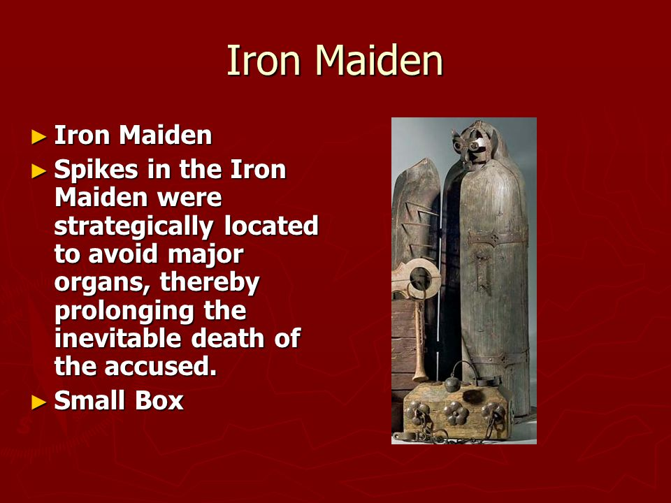 Iron Maiden ► Iron Maiden ► Spikes in the Iron Maiden were strategically located to avoid major organs, thereby prolonging the inevitable death of the accused.