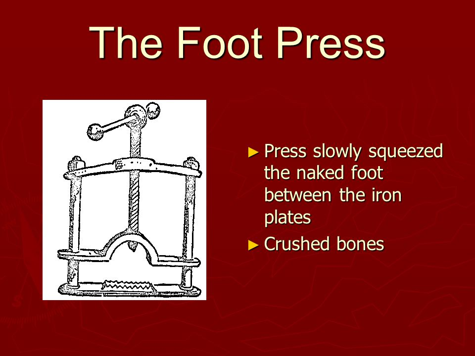 The Foot Press ► Press slowly squeezed the naked foot between the iron plates ► Crushed bones
