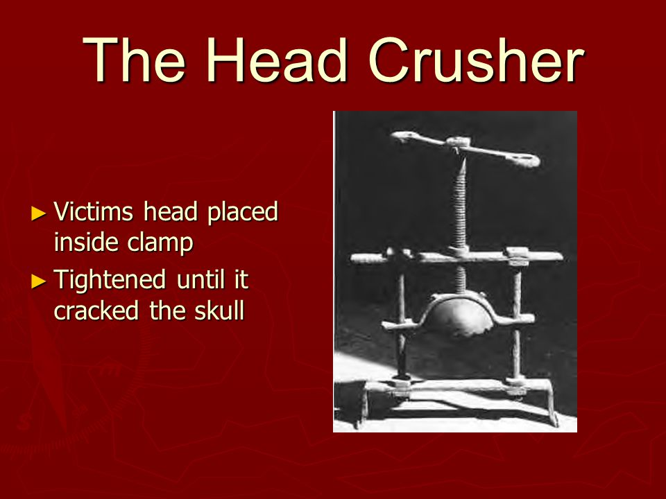 The Head Crusher ► Victims head placed inside clamp ► Tightened until it cracked the skull