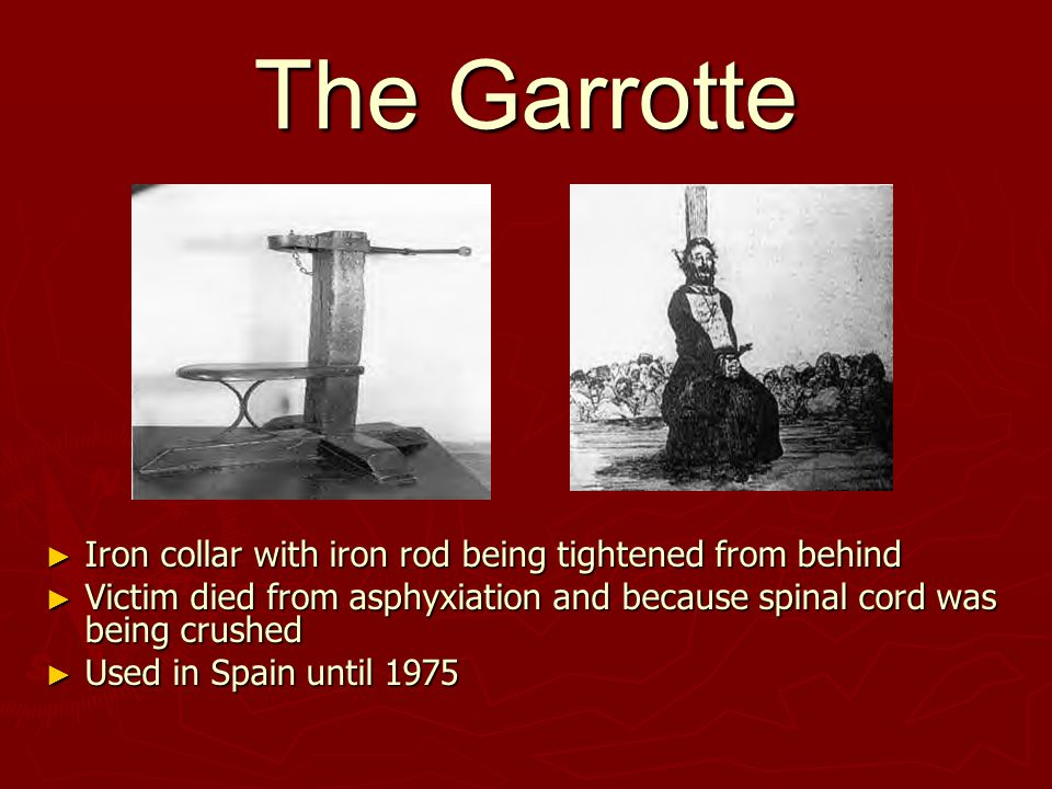 The Garrotte ► Iron collar with iron rod being tightened from behind ► Victim died from asphyxiation and because spinal cord was being crushed ► Used in Spain until 1975