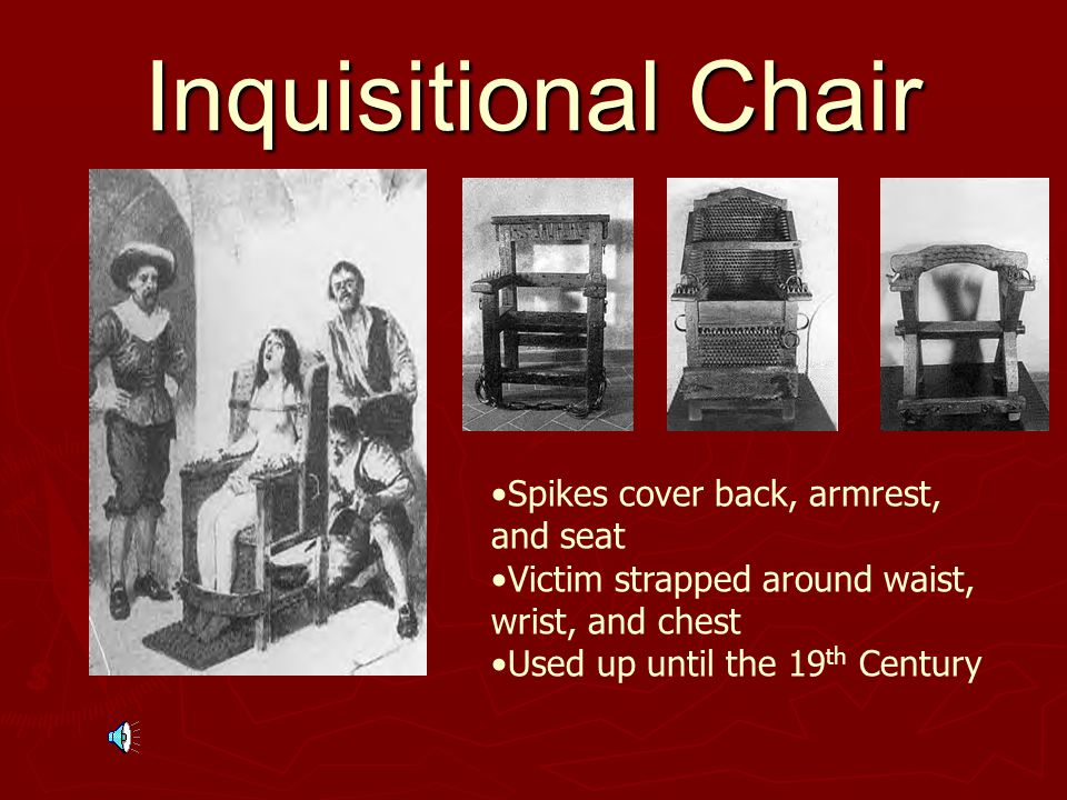 Inquisitional Chair Spikes cover back, armrest, and seat Victim strapped around waist, wrist, and chest Used up until the 19 th Century