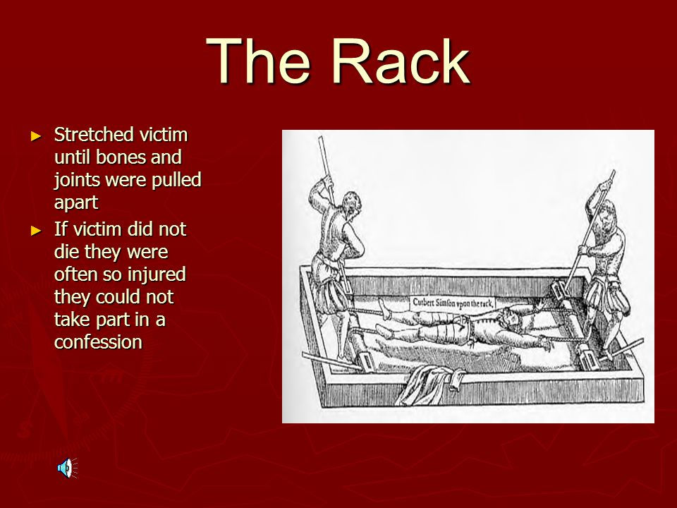 The Rack ► Stretched victim until bones and joints were pulled apart ► If victim did not die they were often so injured they could not take part in a confession