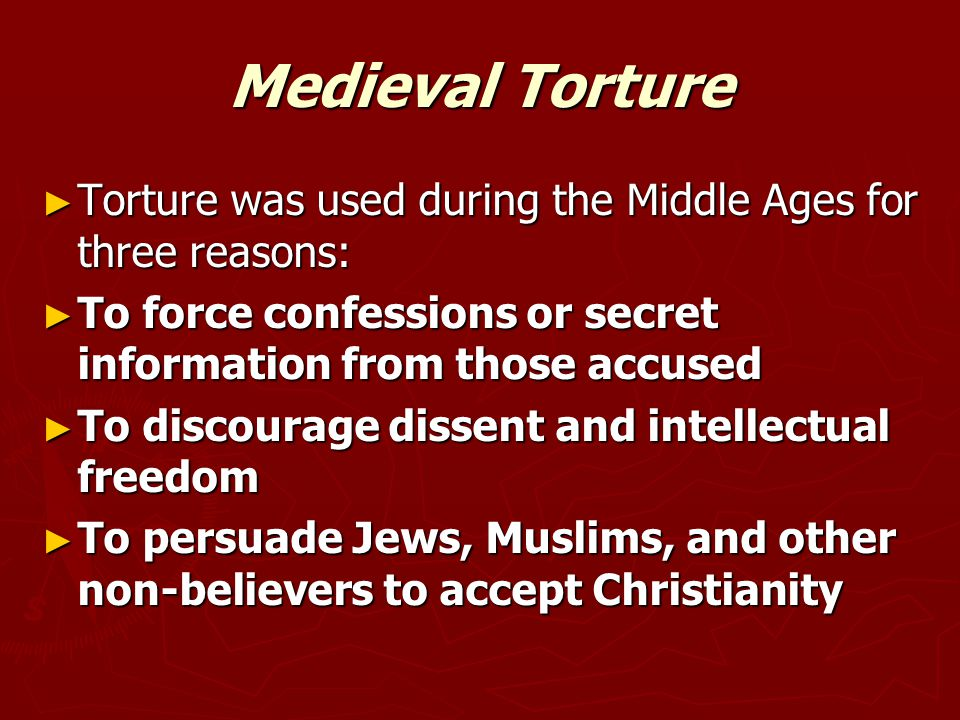 ► Torture was used during the Middle Ages for three reasons: ► To force confessions or secret information from those accused ► To discourage dissent and intellectual freedom ► To persuade Jews, Muslims, and other non-believers to accept Christianity
