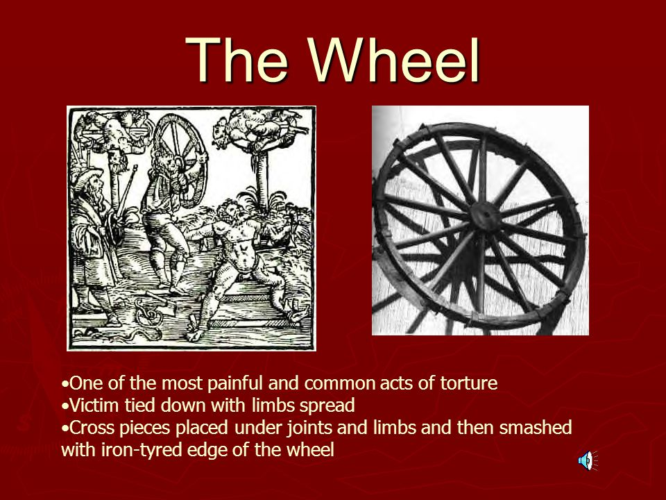 The Wheel One of the most painful and common acts of torture Victim tied down with limbs spread Cross pieces placed under joints and limbs and then smashed with iron-tyred edge of the wheel