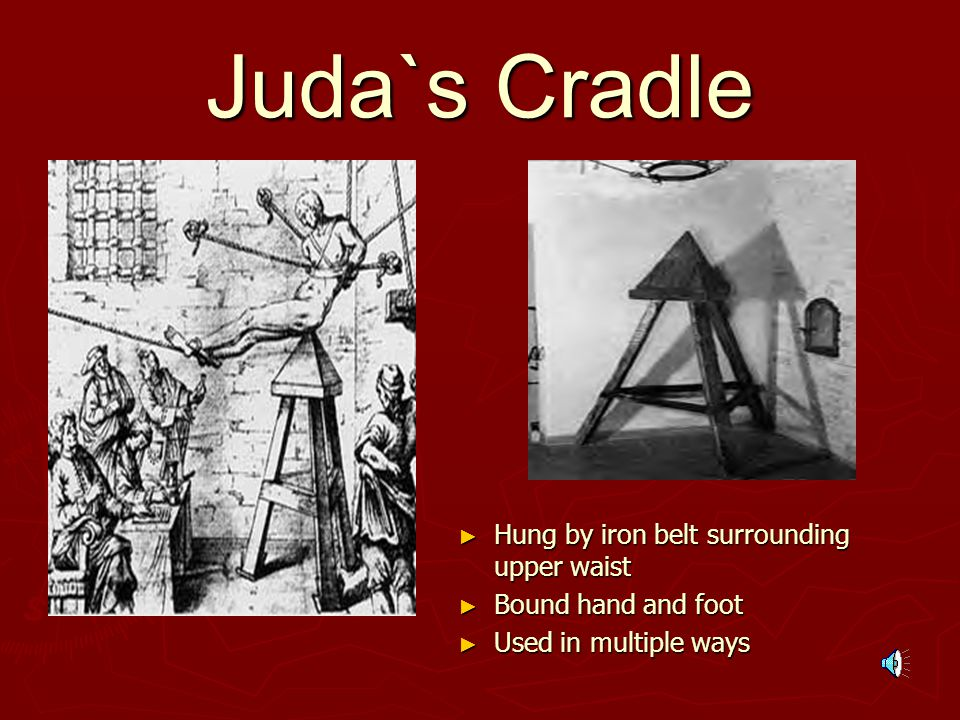 Juda`s Cradle ► Hung by iron belt surrounding upper waist ► Bound hand and foot ► Used in multiple ways