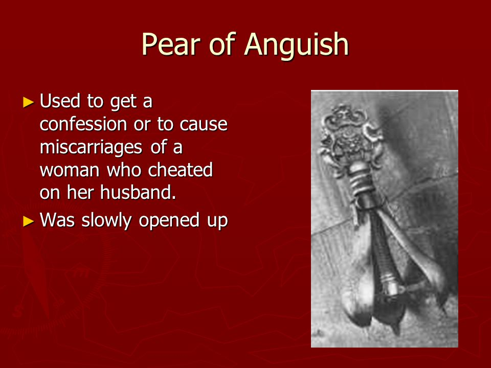 Pear of Anguish ► Used to get a confession or to cause miscarriages of a woman who cheated on her husband.