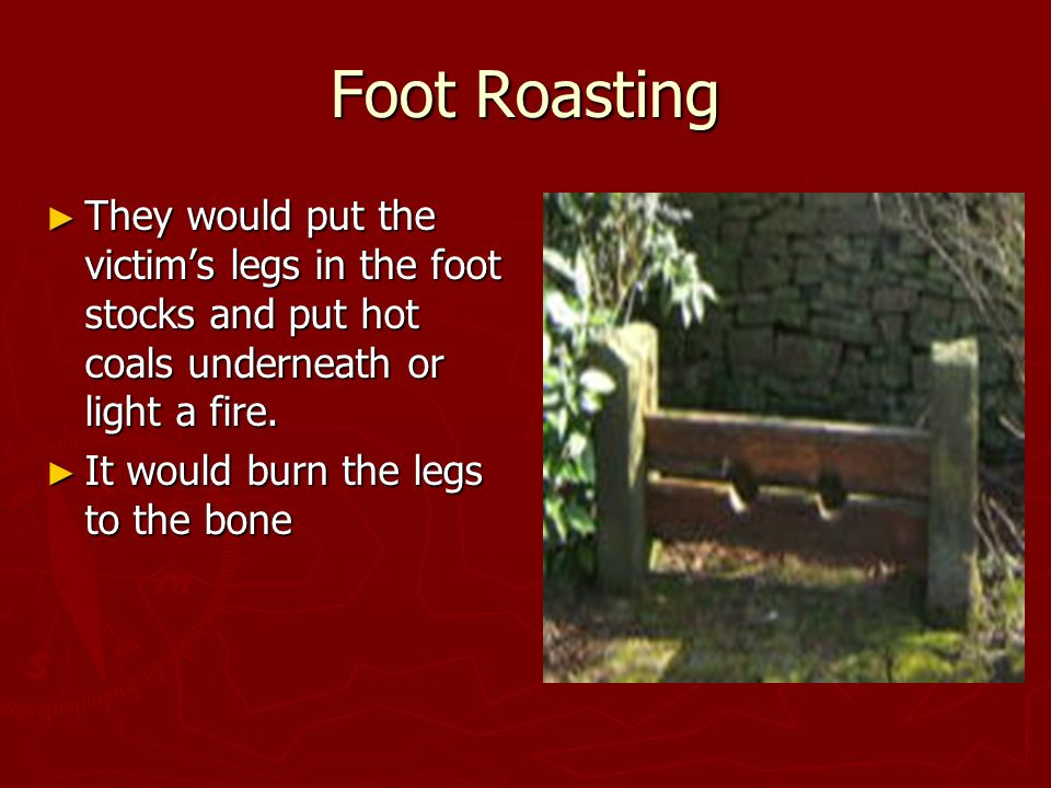Foot Roasting ► They would put the victim's legs in the foot stocks and put hot coals underneath or light a fire.