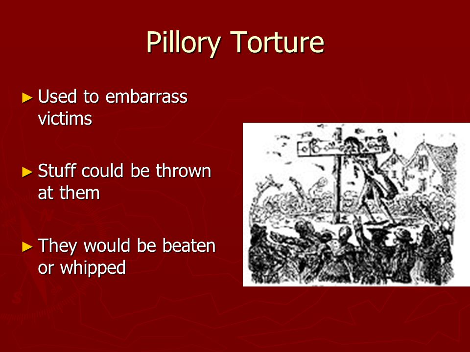 Pillory Torture ► Used to embarrass victims ► Stuff could be thrown at them ► They would be beaten or whipped
