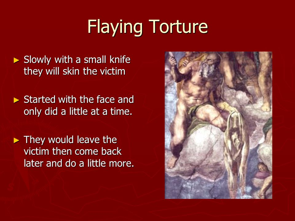 Flaying Torture ► Slowly with a small knife they will skin the victim ► Started with the face and only did a little at a time.