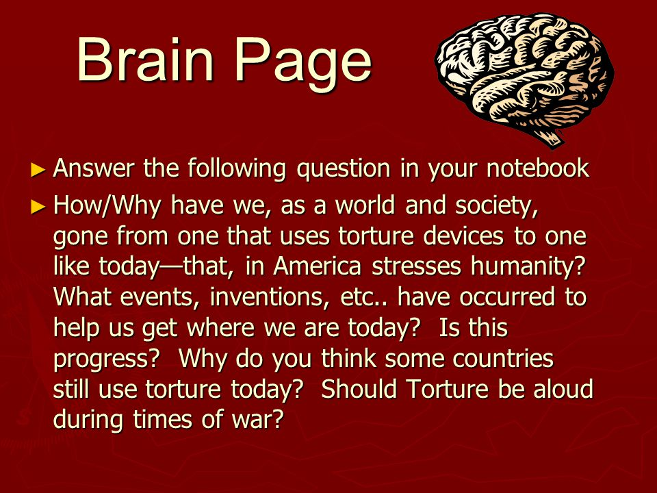 Brain Page ► Answer the following question in your notebook ► How/Why have we, as a world and society, gone from one that uses torture devices to one like today—that, in America stresses humanity.