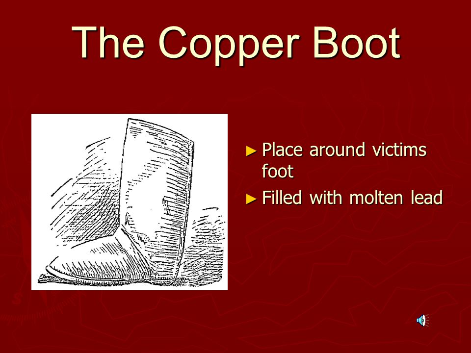 The Copper Boot ► Place around victims foot ► Filled with molten lead