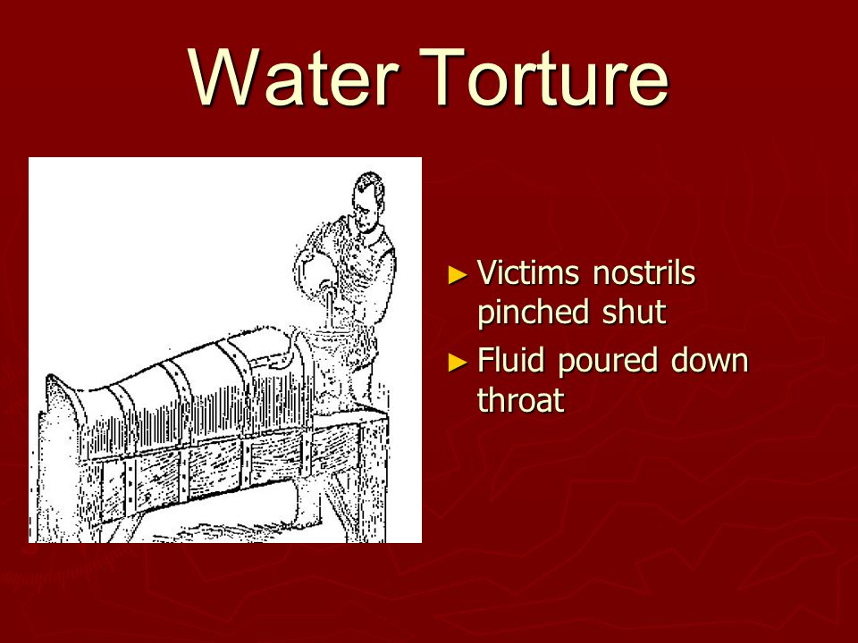 Water Torture ► Victims nostrils pinched shut ► Fluid poured down throat