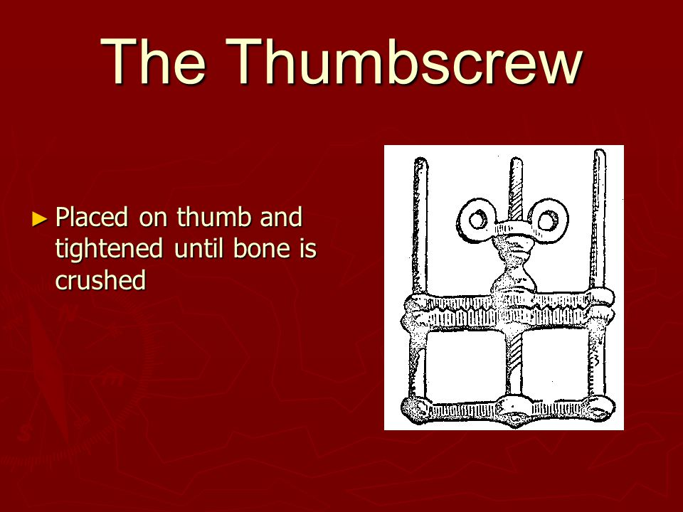 The Thumbscrew ► Placed on thumb and tightened until bone is crushed