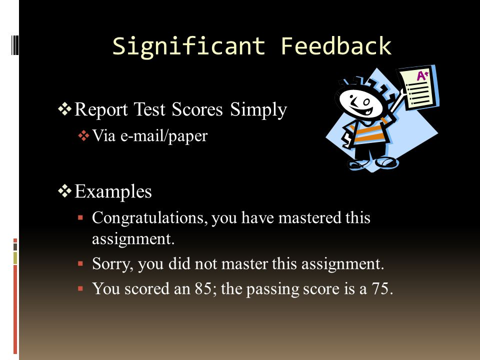 Feedback  Provide complete information  Examples:  You have selected the correct answer.