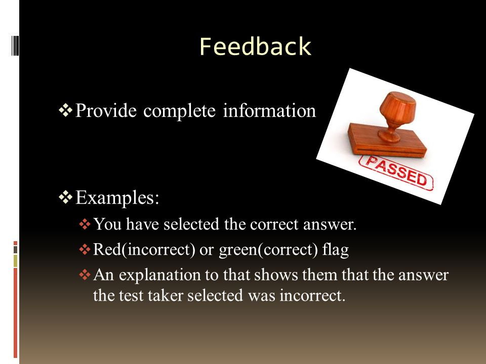 Feedback  Gently correct wrong answers; do not embarrass the learner  Use a neutral term such as incorrect  Avoid weak feedback messages  Give feedback at the right time such as after each question, or after the test is complete