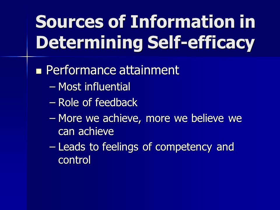 Sources of Information in Determining Self-efficacy Vicarious experience Vicarious experience –Seeing others perform successfully –If they can, I can too Verbal persuasion Verbal persuasion –Verbal reminders of abilities Physiological and emotional arousal Physiological and emotional arousal –Related to perceived ability to cope –Calm, composed feelings: Higher self-efficacy –Nervous, agitated feelings: Lower self-efficacy