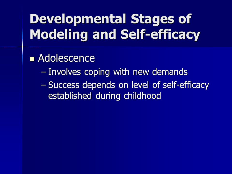 Developmental Stages of Modeling and Self-efficacy Adulthood: 2 Periods Adulthood: 2 Periods –Young adulthood: Adjustments: Career, marriage, parenthood Adjustments: Career, marriage, parenthood High self-efficacy to adjust successfully High self-efficacy to adjust successfully –Middle adulthood: Adjustment: Reevaluate career, family life Adjustment: Reevaluate career, family life Need to find opportunities to continue to enhance self-efficacy Need to find opportunities to continue to enhance self-efficacy