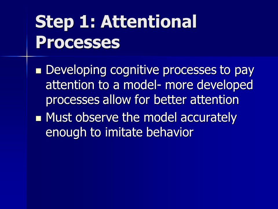 Step 2: Retention Processes To later imitate behavior, must remember aspects of the behavior To later imitate behavior, must remember aspects of the behavior Retain information in 2 ways: Retain information in 2 ways: –Imaginal internal representation: Visual image Ex: Forming a mental picture –Verbal system: Verbal description of behavior Ex: Silently rehearsing steps in behavior