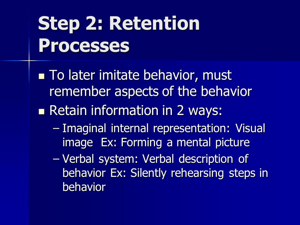 Step 3: Production Processes Taking imaginal and verbal representations and translating into overt behavior- practice behaviors Taking imaginal and verbal representations and translating into overt behavior- practice behaviors Receive feedback on accuracy of behavior- how well have you imitated the modeled behavior.