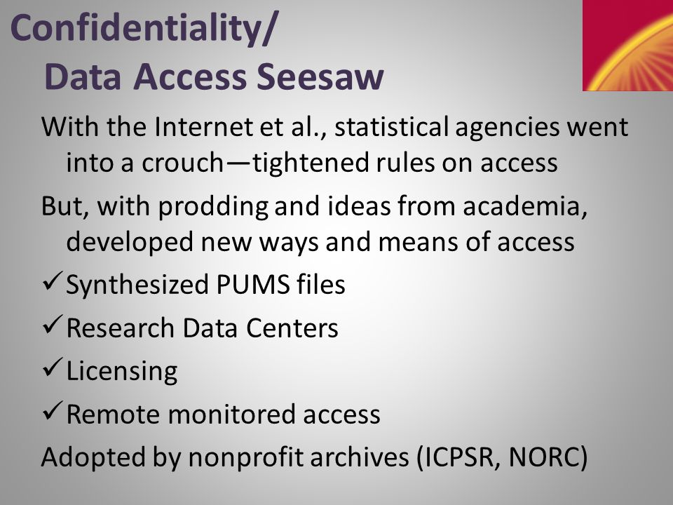 Confidentiality/Data Access 101 for the Common Rule IRBs need help, but HIPAA is not the answer (2006, 2009 reports): set in stone, outmoded even for its own domain; overprotects (geog.), underprotects (re-identification) Don't reinvent the wheel (2003, 2005 reports): Exempt secondary research using data from federal statistical agencies and archives that certify their confidentiality protection methods (could generate positive feedback loop)—some IRBs already do this
