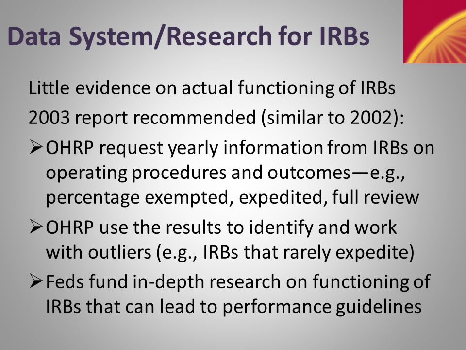 Data System/Research for IRBs 2003 report likened IRB reviews of protocols to elements of a large production process For such a process, one wants to allow for appropriate variation and to minimize the extremes This metaphor could become reality with an ongoing data system and underlying research Regardless, it may help frame the discussions in today's workshop