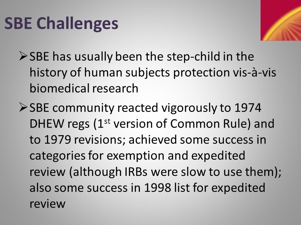 SBE Challenges - 2  In late 1990s some major problems with biomedical research led to establishment and beefing up of OHRP, which led to tightened IRB scrutiny, which led to heightened SBE frustration with one-size-fits-all approach  IOM study (2002) commissioned by HHS focused on biomedical issues; DBASSE (CNSTAT) self-funded SBE study (2003) so that SBE issues would not get lost