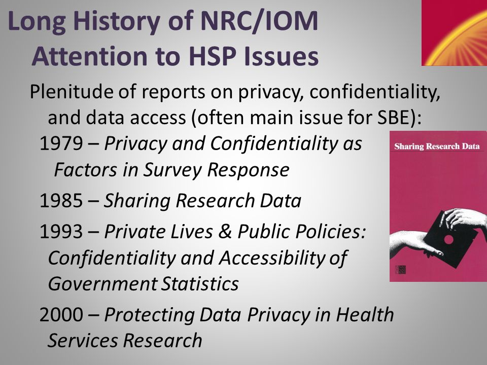 Long History - 2 M ore on confidentiality/privacy/data access: 2000 – Improving Access to and Confidentiality of Research Data: Report of a Workshop 2005 – Expanding Access to Research Data: Reconciling Risks and Opportunities 2006 – Effect of the HIPAA Privacy Rule on Health Research: Proceedings of a Workshop