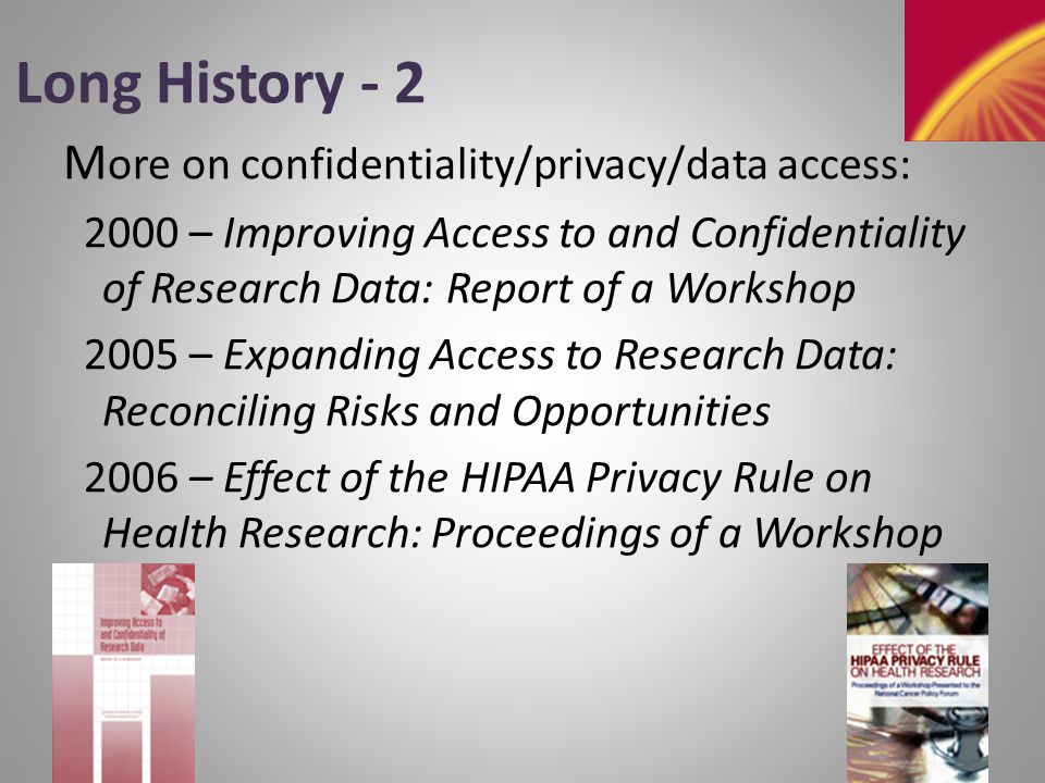 Long History - 3 Still more on confidentiality/privacy/data access : 2007 – Engaging Privacy and Technology in a Digital Age 2007 – Putting People on the Map: Protecting Confidentiality with Linked Social-Spatial Data 2009 – Beyond the HIPAA Privacy Rule: Enhancing Privacy, Improving Health Through Research What will be next – Big Data???
