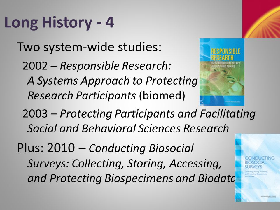 Long History - 5 Studies on special populations: 2004 – The Ethical Conduct of Clinical Research Involving Children 2005 – Ethical Considerations for Research on Housing-Related Health Hazards Involving Children 2007 – Ethical Considerations for Research Involving Prisoners 2009 – Protecting Student Records and Facilitating Education Research