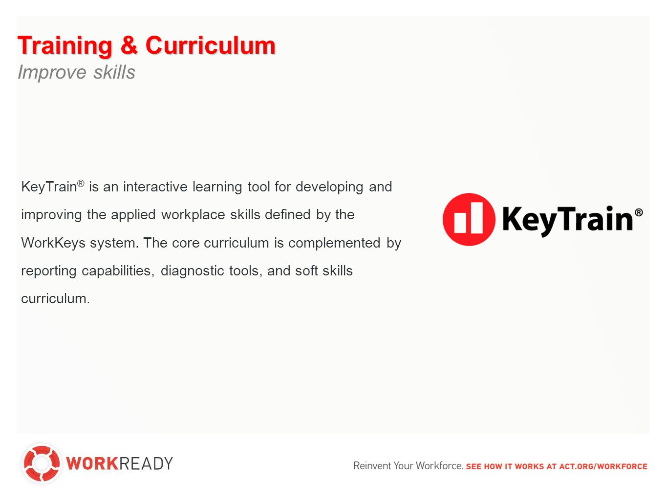 Training & Curriculum Improve skills 3 4 3 4 3 4 55 6 3 4 Applied Mathematics 3 4 Reading for Information 3 4 Locating Information 5 Skills Gap Individual Results Job Profile 5 6 KeyTrain KeyTrain provides a self-paced curriculum to help individuals fill their skills gap