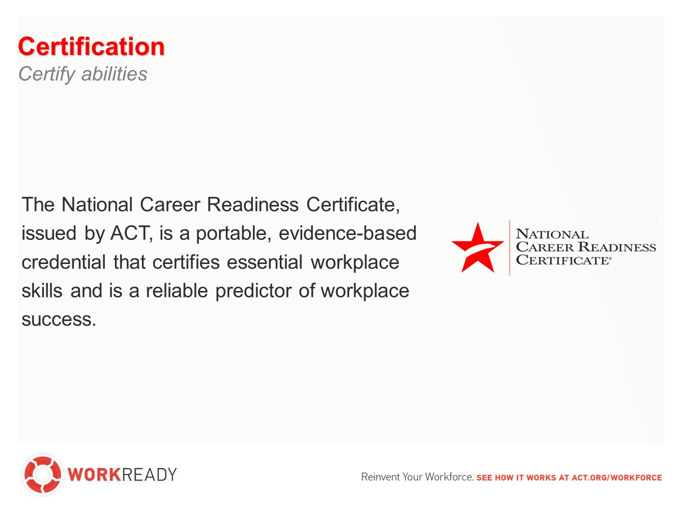 Evidence-based Industry-recognized Portable Used to document essential skills linked to workplace success Awarded at four levels: Bronze, Silver, Gold, Platinum credential The NCRC™ is a credential that is: Certification Certify abilities