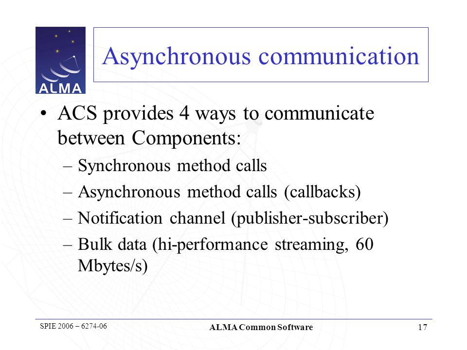 18 SPIE 2006 – 6274-06 ALMA Common Software Notification channel usage Notification Channel has been used much more than expected to: –Synchronize subsystems: synchronization events –Publish data to multiple subscribers, not known a priori Preferred to callbacks because easier to implement Very easy to use: evolution of ACS implementation classes, coding conventions and tools Drawbacks: –more difficult to keep track of dependencies –Circular dependencies make a system more fragile Stick to unidirectional dependencies.