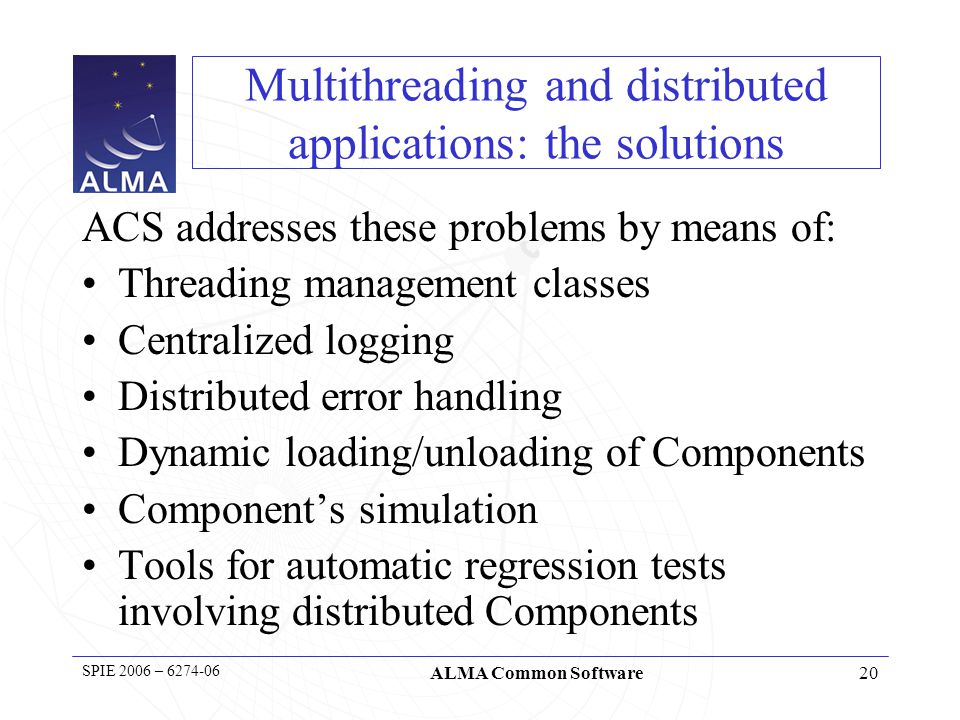 21 SPIE 2006 – 6274-06 ALMA Common Software Components and Containers In recent releases we have improved decoupling of Components and Containers: –Container services –Dynamic components –Tasks Configuration of the runtime system is being re- discussed.