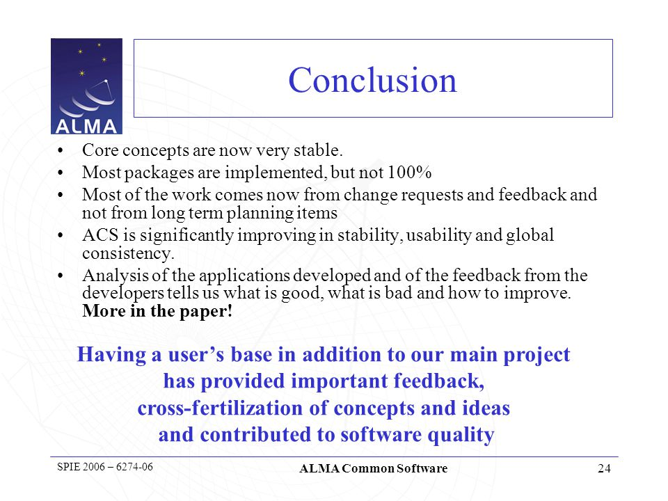 25 SPIE 2006 – 6274-06 ALMA Common Software Questions (& Answers) http://www.hq.eso.org/projects/alma/ http://www.eso.org/projects/alma/develop/acs 6267-02The Atacama Large Millimeter Array: overview and status 6274-06 Application development using the ALMA common software 6274-07Integrating the CERN laser alarm system with the ALMA common software 6274-45 Time synchronization within the ALMA software infrastructure 6274-54Bulk data transfer distributer: a high performance multicast model in ALMA ACS SC-644Course: An Introduction to Scalable Frameworks for Observatory Software Infrastructure 6267-47Phase correction studies for ALMA, 6271-14System engineering in the ALMA project, SPIE Papers on ALMA/ACS