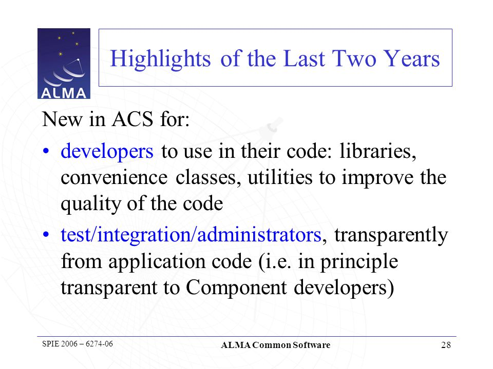 29 SPIE 2006 – 6274-06 ALMA Common Software Component Container Evolution/Cleanup Container Services –Full separation between Container and Container Services –Cleaner interfaces –Easier to replace Container implementation –The most important services provided now by the ContainerServices are… Component life cycle –Plain instantiation of Components not sufficient –Standard lifecycle state machine introduced for the Container to manage Components lifecycle interface: init() cleanUp() container Comp functional interface: observe() container service interface getComponent( CompB ); Logger getLogger();