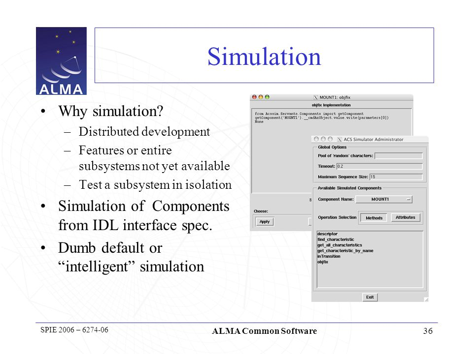 SPIE 2006 – 6274-06 ALMA Common Software CERN Laser ACS Alarm System: Laser Feasibility prototype to re-use CERN Laser Alarm System Keep the same API Reuse the Laser Alarm Console ACS Component/Container replaces J2EE acsjms implements jms for ACS on top of Notification Channel IDL interfaces replace EJB interfaces Reimplementatio n of Laser interfaces The challenge: reuse a complete subsystem/service in a very different software infrastructure