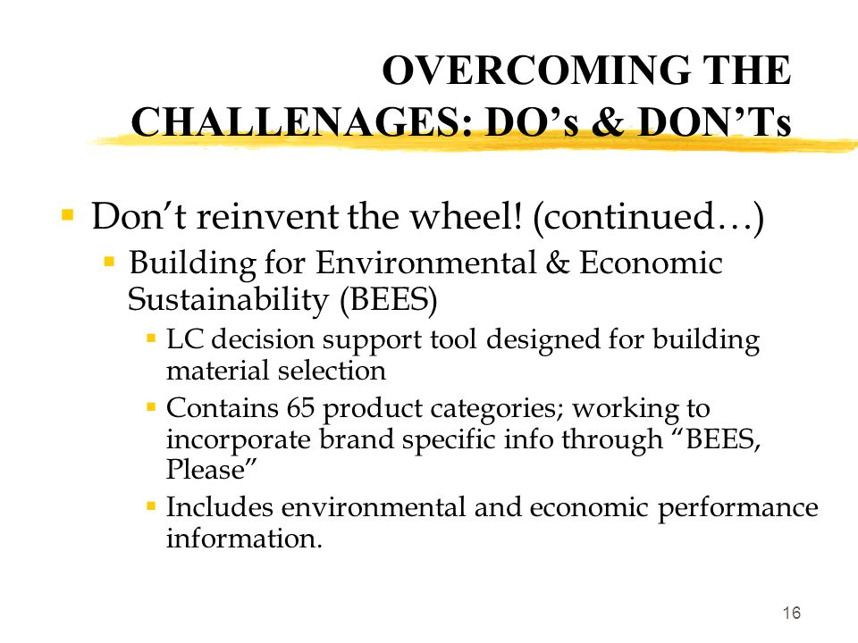 17 OVERCOMING THE CHALLENAGES: DO's & DON'Ts  Do actively seek life cycle-based information from manufacturers  The more we ask, the more likely we'll fill the info gap  Rewards companies who are doing LC  Available tools to facilitate:  ASTM Standard E 2129, Standard Practice for Data Collection for Sustainability Assessment of Building Products  Sustainable Products Purchasing Coalition