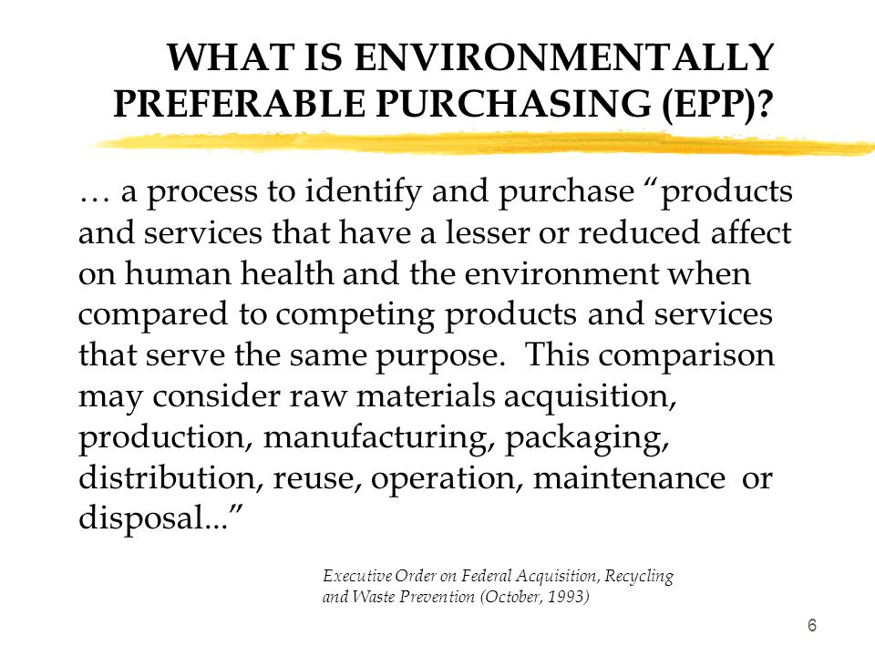 7 EPA'S FIVE GUIDING PRINCIPLES ON EPP  1: Environment + Price + Performance = Environmentally Preferable Purchasing  2: Pollution Prevention  3: Life Cycle Perspective/ Multiple Attributes  4: Comparison of Environmental Impacts  5: Environmental Performance Information.
