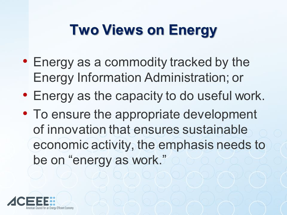 Energy as Work Energy = Exergy + Anergy = Constant Source: Kümmel (2011) Work = Exergy * Efficiency Source: Ayres and Warr (2009), and Laitner (2013)